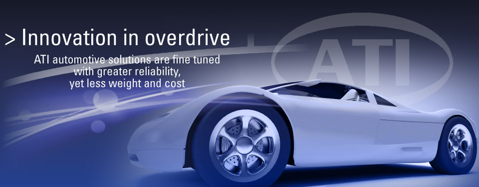Innovation in overdrive: ATI automotive solutions are fine tuned with greater reliability, yet less weight and cost